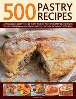 500 Pastry Recipes: A Fabulous Collection of Every Kind of Pastry from Pies and Tarts to Mouthwatering Puffs and Parcels, Shown in 500 Photographs (Hardback)
