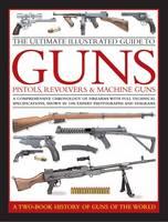 Ultimate Illustrated Guide to Guns, Pistols, Revolvers and Machine Guns (Hardback)