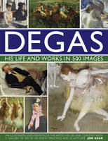 Degas: His Life and Works in 500 Images (Hardback)
