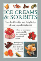 Ice Creams & Sorbets: Utterly Delectable Iced Delights for All-year-round Indulgence (Hardback)