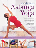 Step by Step Astanga Yoga: Dynamic Flowing Vinyasa Yoga for Strengthening Body and Mind, Shown in Easy-to-follow Illustrated Sequences (Hardback)