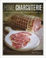 Home Charcuterie: Make your own bacon, sausages, salami and other cured meats (Hardback)