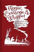 Roger, Sausage and Whippet: A Miscellany of Trench Lingo from the Great War (Hardback)