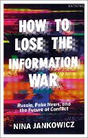 How to Lose the Information War: Russia, Fake News, and the Future of Conflict (Paperback)