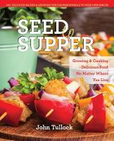 Seed to Supper: Growing and Cooking Great Food No Matter Where You Live--100+ Delicious Recipes and Growing Tips for Windowsills to Wide Open Spaces (Paperback)
