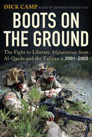 Boots on the Ground: The Fight to Liberate Afghanistan from Al-Qaeda and the Taliban, 2001-2002 (Hardback)
