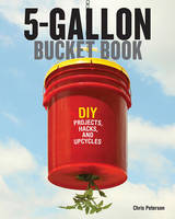 The 5-Gallon Bucket Book: Useful DIY Hacks and Upcycles for Homeowners, Small-Scale Farmers, and Preppers (Paperback)