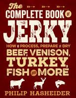 The Complete Book of Jerky: How to Process, Prepare, and Dry Beef, Venison, Turkey, Fish, and More (Paperback)
