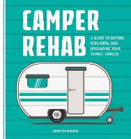 Camper Rehab: A Guide to Buying, Repairing, and Upgrading Your Travel Trailer (Paperback)