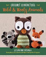 Crochet Characters Wild & Wooly Animals: 12 Darling Designs, Everything You Need to Make 2 Delightful Projects - Crochet Characters