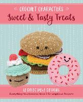 Crochet Characters Sweet & Tasty Treats: 12 Delectable Designs, Everything You Need to Make 2 Scrumptious Projects - Crochet Characters
