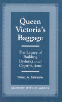 Queen Victoria's Baggage: The Legacy of Building Dysfunctional Organizations (Hardback)