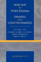 How Not to Study Judaism, Examples and Counter-Examples: Parables, Rabbinic Narratives, Rabbis' Biographies, Rabbis' Disputes - Studies in Judaism Volume One (Paperback)