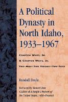 A Political Dynasty in North Idaho, 1933-1967: Compton White, Sr. & Compton White, Jr. (Paperback)