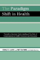 The Paradigm Shift in Health: Towards a Quantum Understanding of the Role of Consciousness in Health Promotion and Education (Paperback)