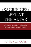 (Sacrifices) Left at the Altar: Reading Tractate Zevachim of the Babylonian Talmud (Paperback)