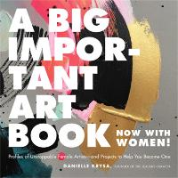 A Big Important Art Book (Now with Women): Profiles of Unstoppable Female Artists--And Projects to Help You Become One (Hardback)