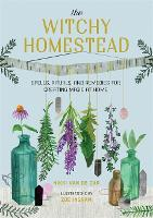 The Witchy Homestead: Spells, Rituals, and Remedies for Creating Magic at Home (Hardback)