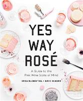 Yes Way Rose: A Guide to the Pink Wine State of Mind (Hardback)