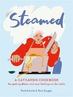 Steamed: A Catharsis Cookbook for Getting Dinner and Your Feelings On the Table (Hardback)