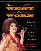 How the West Was Worn: Bustles And Buckskins On The Wild Frontier (Paperback)