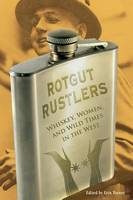 Rotgut Rustlers: Whiskey, Women, And Wild Times In The West (Paperback)