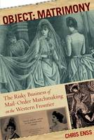 Object: Matrimony: The Risky Business Of Mail-Order Matchmaking On The Western Frontier (Paperback)
