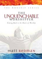The Unquenchable Worshipper: Coming Back to the Heart of Worship - The Worship Series (Hardback)