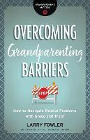 Overcoming Grandparenting Barriers: How to Navigate Painful Problems with Grace and Truth - Grandparenting Matters (Paperback)