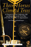 Their Horses Climbed Trees: A Chronicle of the California 100 and Battalion in the Civil War, from San Francisco to Appomattox (Hardback)