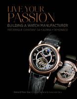 Live Your Passion: Building a Watch Manufacturer: Frederique Constant SA, Alpina, deMonaco (Hardback)