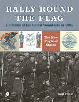 Rally Round the Flag: Uniforms of the Union Volunteers of 1861 (Hardback)