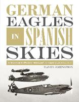 German Eagles in Spanish Skies: The Messerschmitt Bf 109 in Service with the Legion Condor during the Spanish Civil War, 1936a39 (Hardback)