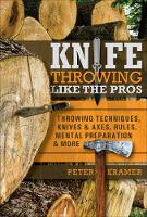 Knife Throwing Like the Pros: Throwing Techniques, Knives and Axes, Rules, Mental Preparation and More (Hardback)