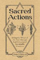 Sacred Actions: Living the Wheel of the Year through Earth-Centered Sustainable Practices (Paperback)
