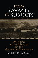 From Savages to Subjects: Missions in the History of the American Southwest (Hardback)