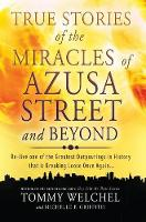 True Stories of the Miracles of Azusa Street and Beyond: Re-Live One of the Greastest Outpourings in History That Is Breaking Loose Once Again (Paperback)