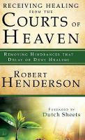 Receiving Healing from the Courts of Heaven: Removing Hindrances That Delay or Deny Healing (Hardback)