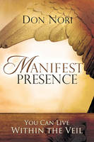 Manifest Presence: You Can Live Within the Veil (Paperback)
