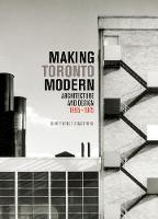 Making Toronto Modern: Architecture and Design, 1895-1975 - McGill-Queen's/Beaverbrook Canadian Foundation Studies in Art History (Hardback)