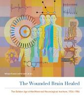 The Wounded Brain Healed: The Golden Age of the Montreal Neurological Institute, 1934-1984 (Hardback)