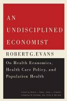 An Undisciplined Economist: Robert G. Evans on Health Economics, Health Care Policy, and Population Health - Carleton Library Series (Paperback)