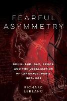 Fearful Asymmetry: Bouillaud, Dax, Broca, and the Localization of Language, Paris, 1825-1879 (Hardback)