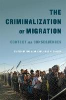 The Criminalization of Migration: Volume 1: Context and Consequences - McGill-Queen's Refugee and Forced Migration Studies Series (Hardback)