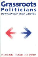Grassroots Politicians: Party Activists in British Columbia (Hardback)