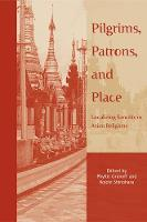 Pilgrims, Patrons, and Place: Localizing Sanctity in Asian Religions - Asian Religions and Society (Hardback)