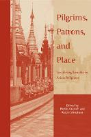 Pilgrims, Patrons, and Place: Localizing Sanctity in Asian Religions - Asian Religions and Society (Paperback)