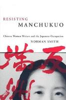 Resisting Manchukuo: Chinese Women Writers and the Japanese Occupation - Contemporary Chinese Studies (Paperback)