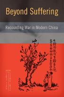 Beyond Suffering: Recounting War in Modern China - Contemporary Chinese Studies (Hardback)
