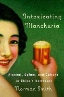 Intoxicating Manchuria: Alcohol, Opium, and Culture in China's Northeast - Contemporary Chinese Studies (Hardback)